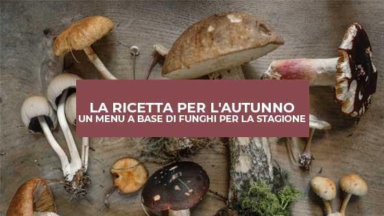 La ricetta per l'autunno: un menu a base di funghi per la stagione